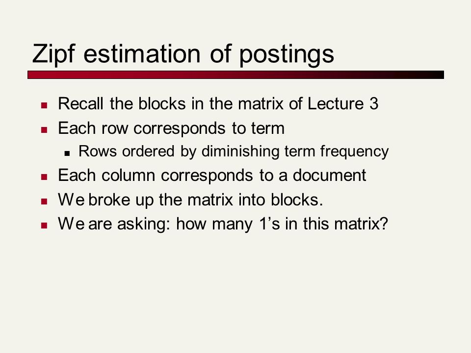 Zipf estimation of postings Recall the blocks in the matrix of Lecture 3 Each row corresponds to term Rows ordered by diminishing term frequency Each