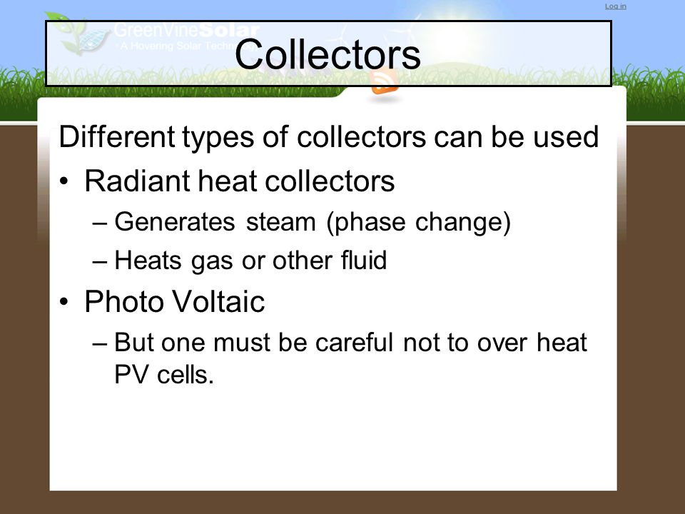 Collectors Different types of collectors can be used Radiant heat collectors –Generates steam (phase change) –Heats gas or other fluid Photo Voltaic –