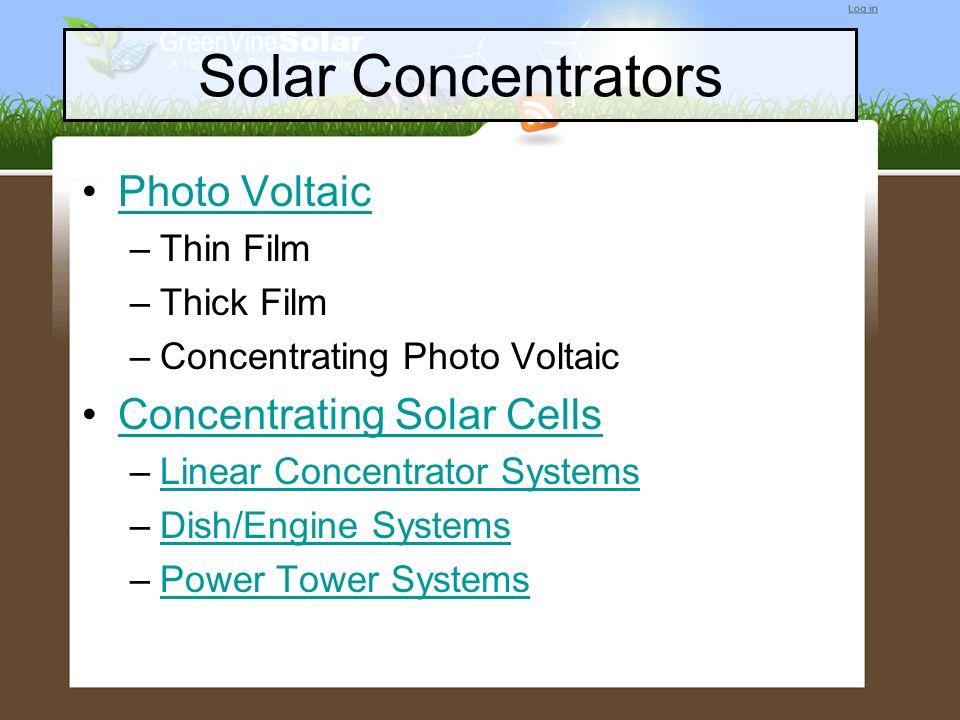 Solar Concentrators Photo Voltaic –Thin Film –Thick Film –Concentrating Photo Voltaic Concentrating Solar Cells –Linear Concentrator SystemsLinear Con