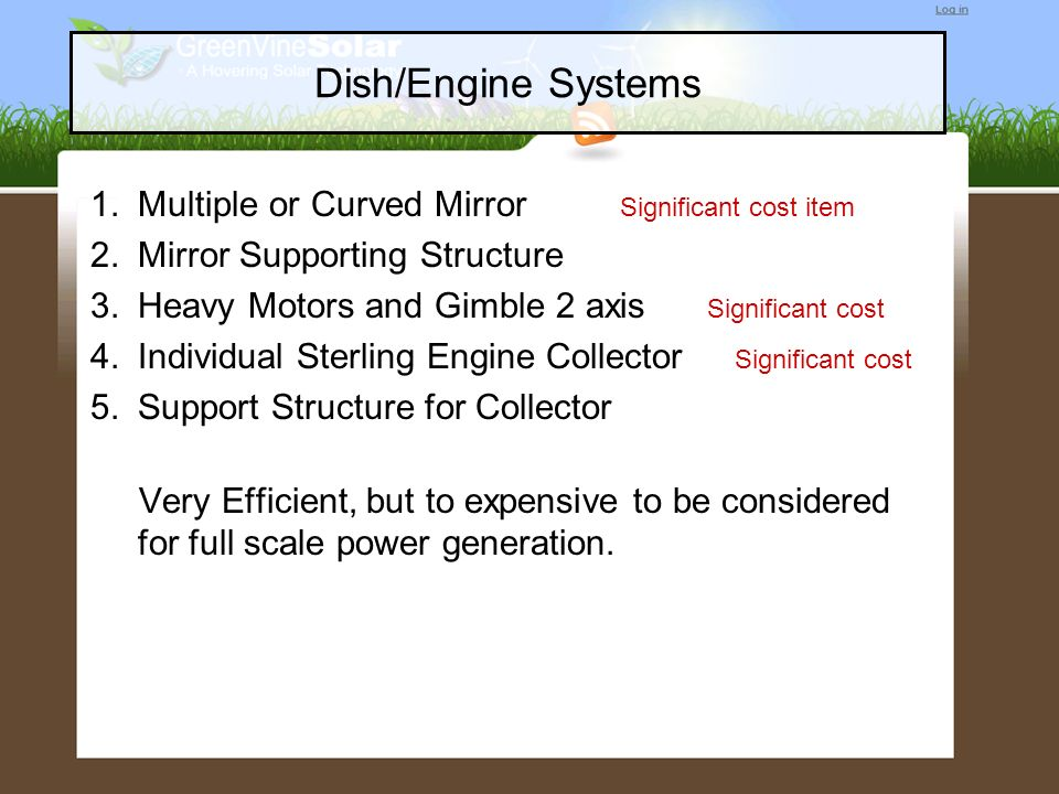Dish/Engine Systems 1.Multiple or Curved Mirror Significant cost item 2.Mirror Supporting Structure 3.Heavy Motors and Gimble 2 axis Significant cost