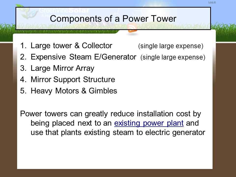 Components of a Power Tower 1.Large tower & Collector (single large expense) 2.Expensive Steam E/Generator (single large expense) 3.Large Mirror Array