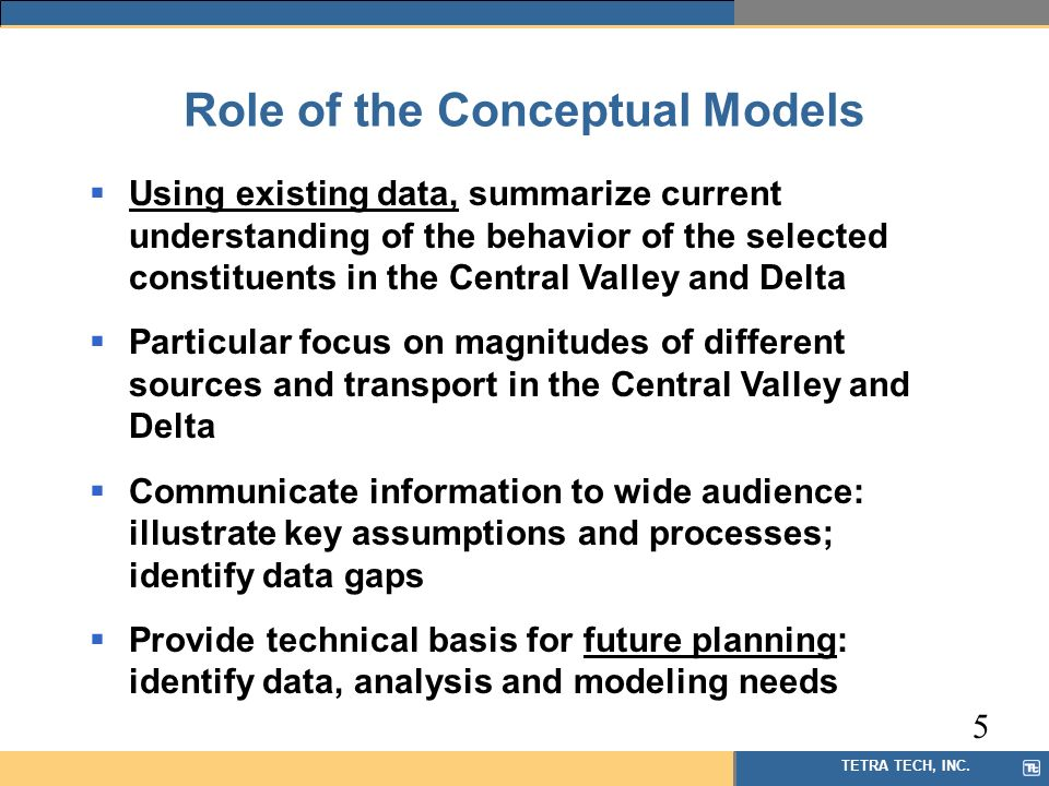 TETRA TECH, INC. Role of the Conceptual Models Using existing data, summarize current understanding of the behavior of the selected constituents in th