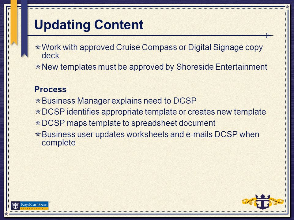 Updating Content Work with approved Cruise Compass or Digital Signage copy deck New templates must be approved by Shoreside Entertainment Process: Business Manager explains need to DCSP DCSP identifies appropriate template or creates new template DCSP maps template to spreadsheet document Business user updates worksheets and e-mails DCSP when complete