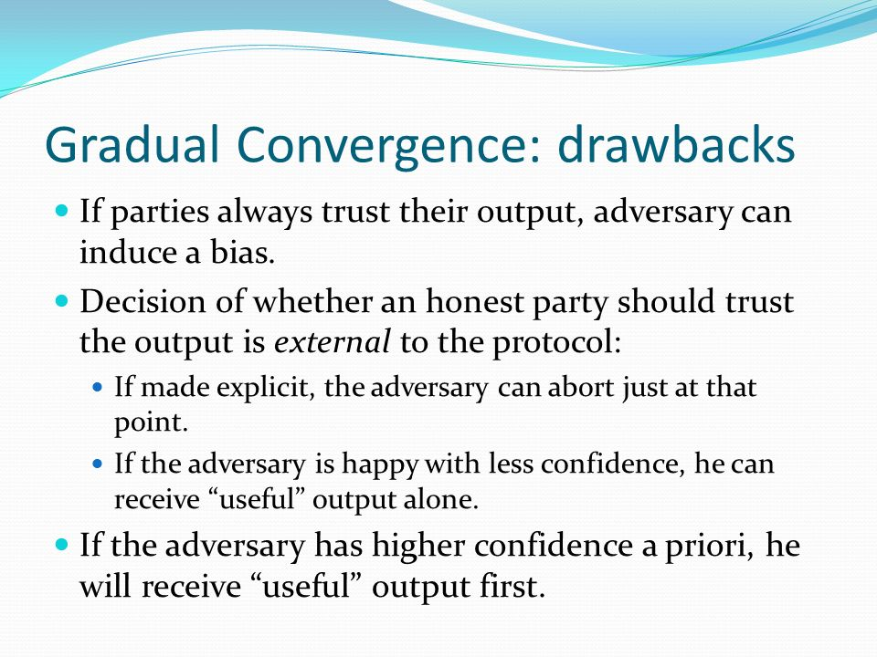 Gradual Convergence: drawbacks If parties always trust their output, adversary can induce a bias.