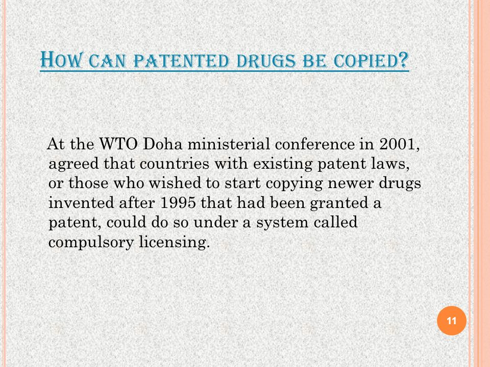 H OW CAN PATENTED DRUGS BE COPIED ? At the WTO Doha ministerial conference in 2001, agreed that countries with existing patent laws, or those who wish