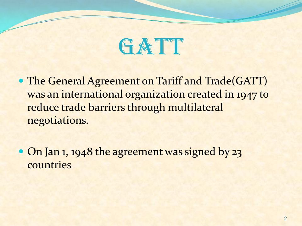 GATT The General Agreement on Tariff and Trade(GATT) was an international organization created in 1947 to reduce trade barriers through multilateral n