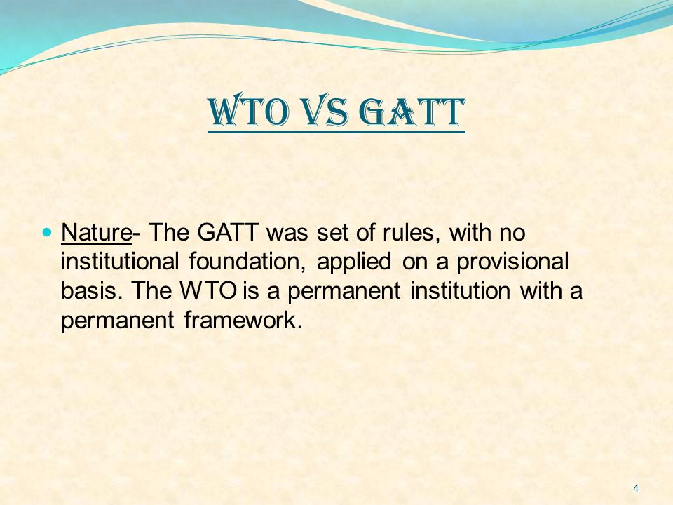 WTO VS GATT Nature- The GATT was set of rules, with no institutional foundation, applied on a provisional basis. The WTO is a permanent institution wi