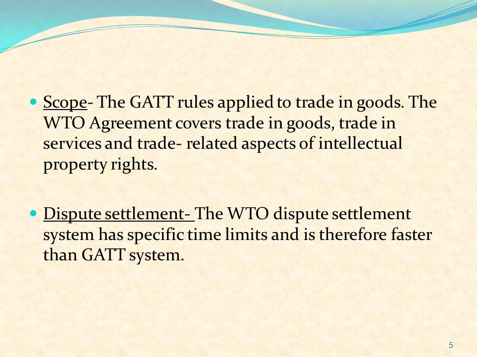 Scope- The GATT rules applied to trade in goods. The WTO Agreement covers trade in goods, trade in services and trade- related aspects of intellectual