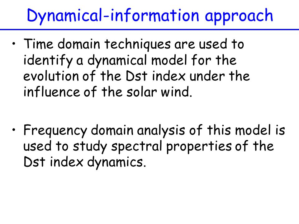 Dynamical-information approach Time domain techniques are used to identify a dynamical model for the evolution of the Dst index under the influence of
