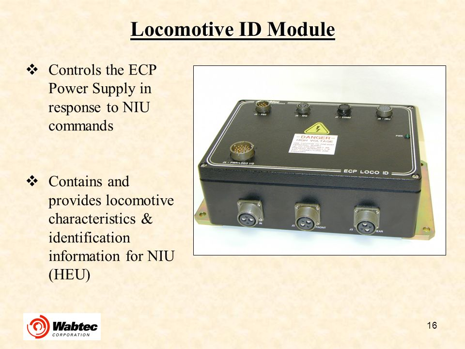 16 Locomotive ID Module Controls the ECP Power Supply in response to NIU commands Contains and provides locomotive characteristics & identification in