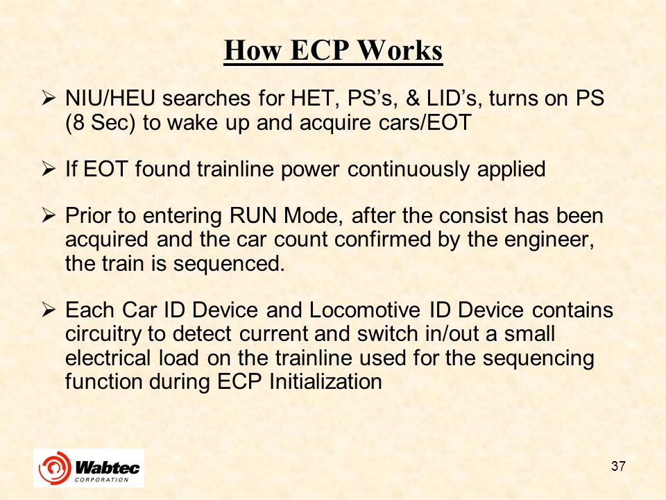 37 How ECP Works NIU/HEU searches for HET, PSs, & LIDs, turns on PS (8 Sec) to wake up and acquire cars/EOT If EOT found trainline power continuously