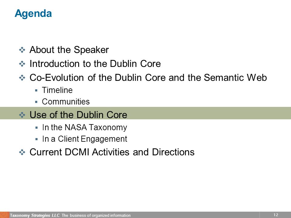 12 Taxonomy Strategies LLC The business of organized information Agenda v About the Speaker v Introduction to the Dublin Core v Co-Evolution of the Dublin Core and the Semantic Web Timeline Communities v Use of the Dublin Core In the NASA Taxonomy In a Client Engagement v Current DCMI Activities and Directions