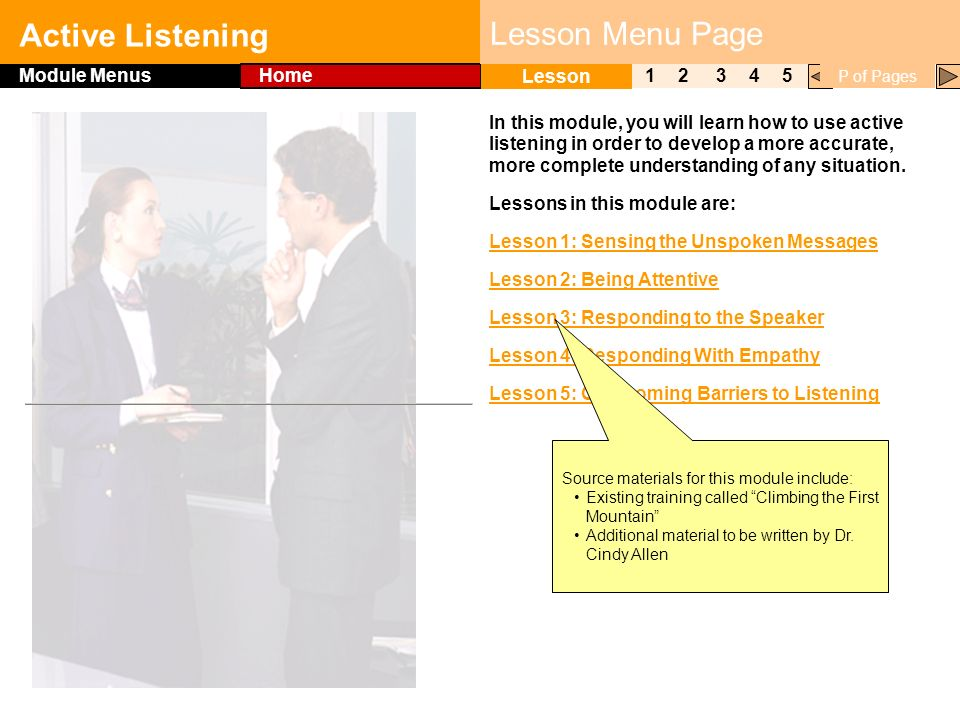 Click to edit Master title style Active Listening 1 Lesson 2345 Module Menus Home P of Pages Lesson Menu Page In this module, you will learn how to use active listening in order to develop a more accurate, more complete understanding of any situation.
