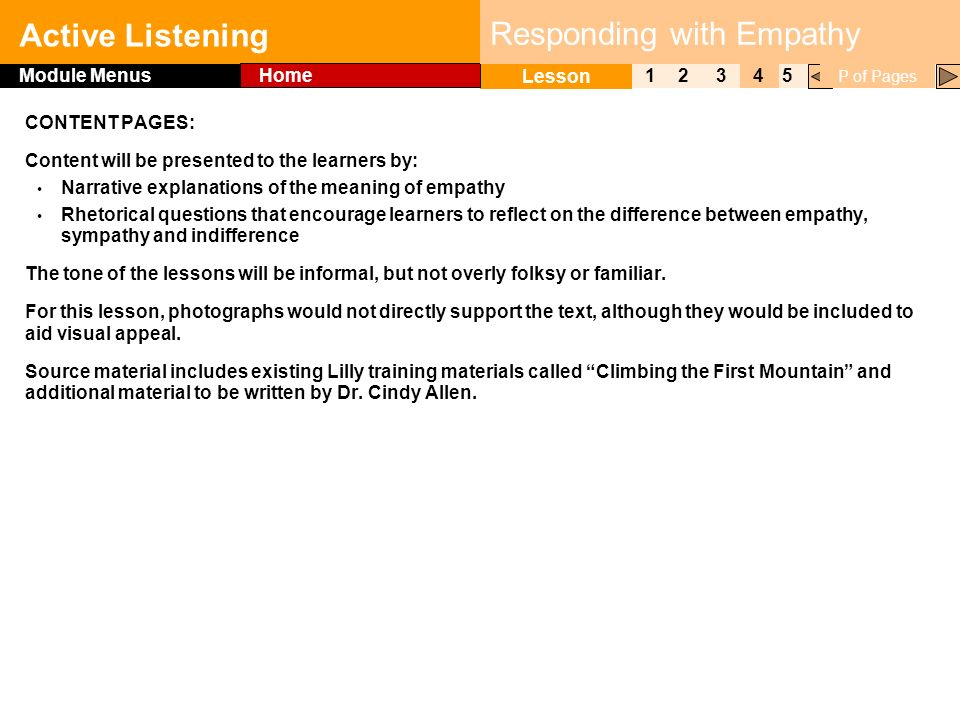 Click to edit Master title style Active Listening 1 Lesson 2345 Module Menus Home P of Pages Responding with Empathy CONTENT PAGES: Content will be presented to the learners by: Narrative explanations of the meaning of empathy Rhetorical questions that encourage learners to reflect on the difference between empathy, sympathy and indifference The tone of the lessons will be informal, but not overly folksy or familiar.