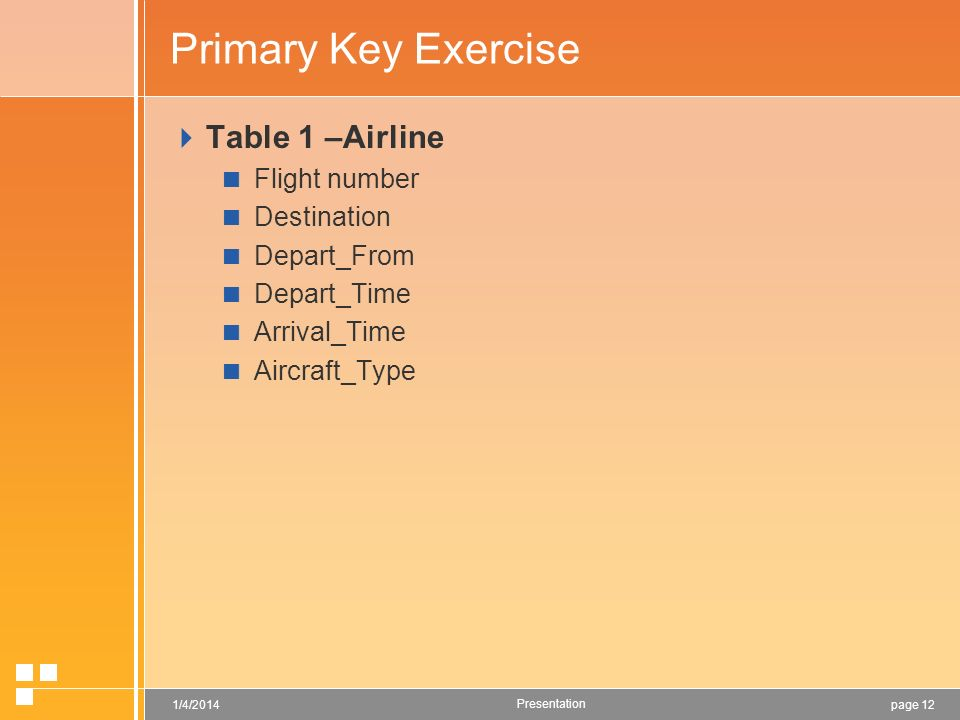 page 121/4/2014 Presentation Primary Key Exercise Table 1 –Airline Flight number Destination Depart_From Depart_Time Arrival_Time Aircraft_Type
