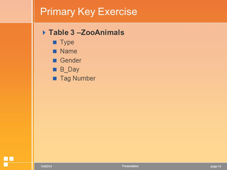 page 141/4/2014 Presentation Primary Key Exercise Table 3 –ZooAnimals Type Name Gender B_Day Tag Number