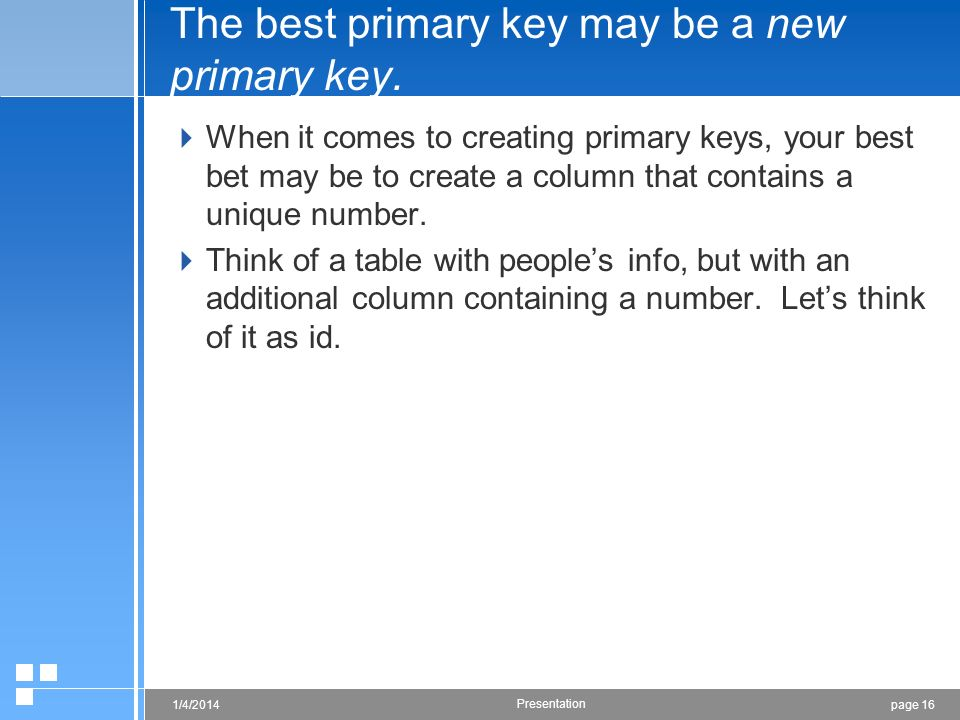 page 161/4/2014 Presentation The best primary key may be a new primary key. When it comes to creating primary keys, your best bet may be to create a c