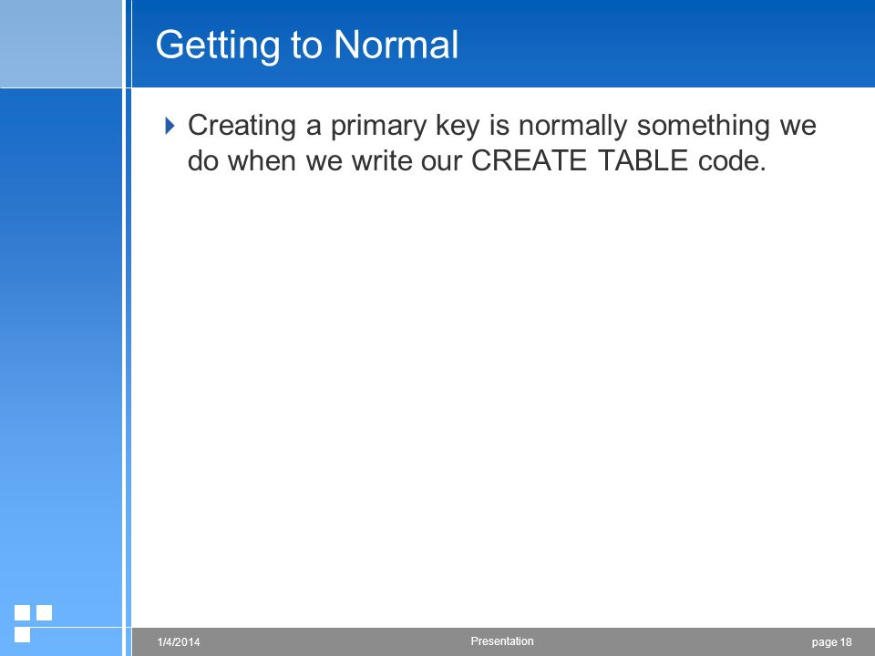 page 181/4/2014 Presentation Getting to Normal Creating a primary key is normally something we do when we write our CREATE TABLE code.