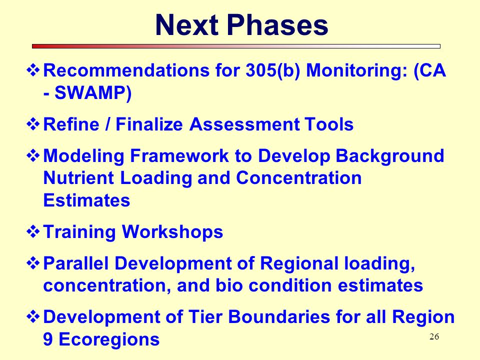26 Next Phases Recommendations for 305(b) Monitoring: (CA - SWAMP) Refine / Finalize Assessment Tools Modeling Framework to Develop Background Nutrien