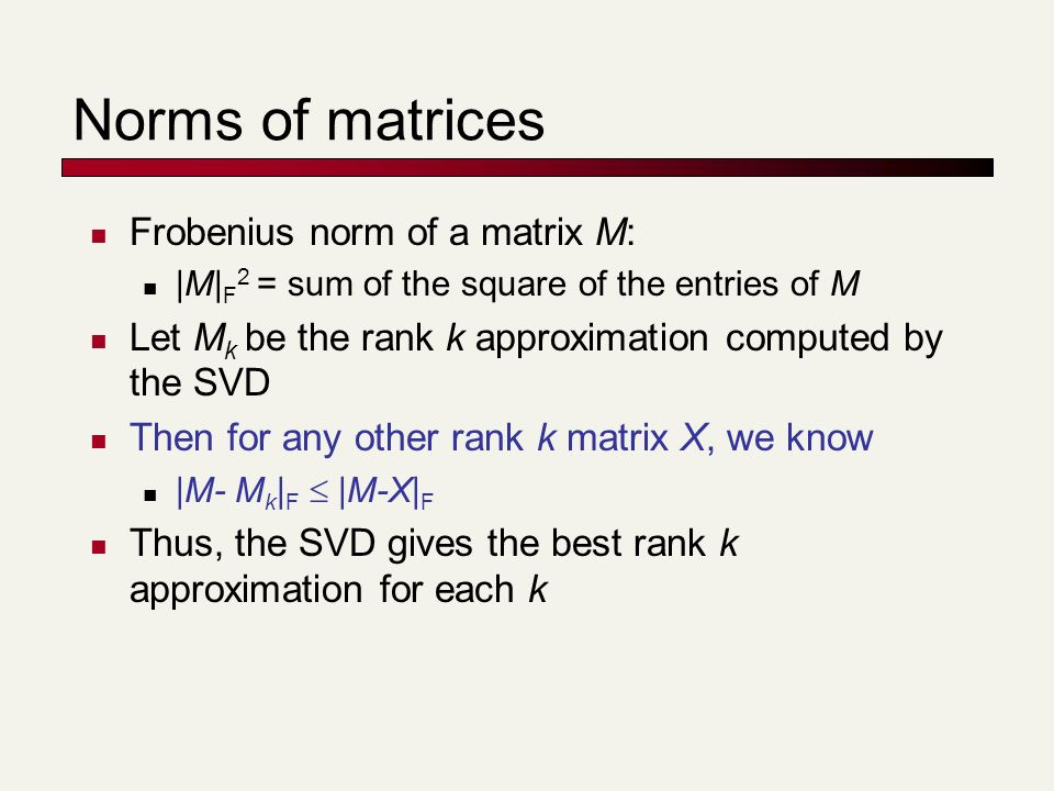 Norms of matrices Frobenius norm of a matrix M: |M| F 2 = sum of the square of the entries of M Let M k be the rank k approximation computed by the SVD Then for any other rank k matrix X, we know |M- M k | F |M-X| F Thus, the SVD gives the best rank k approximation for each k