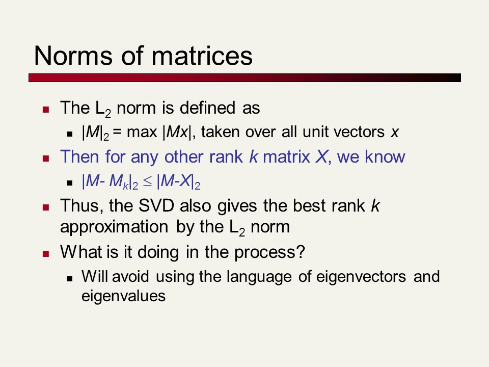 Norms of matrices The L 2 norm is defined as |M| 2 = max |Mx|, taken over all unit vectors x Then for any other rank k matrix X, we know |M- M k | 2 |M-X| 2 Thus, the SVD also gives the best rank k approximation by the L 2 norm What is it doing in the process.