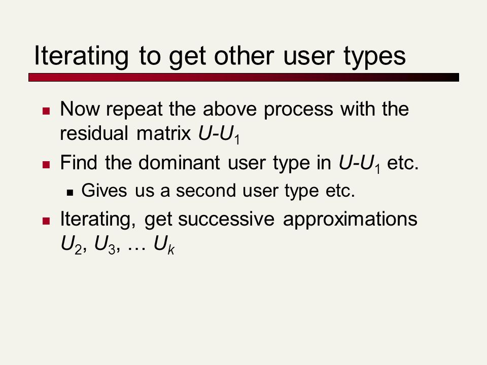 Iterating to get other user types Now repeat the above process with the residual matrix U-U 1 Find the dominant user type in U-U 1 etc.
