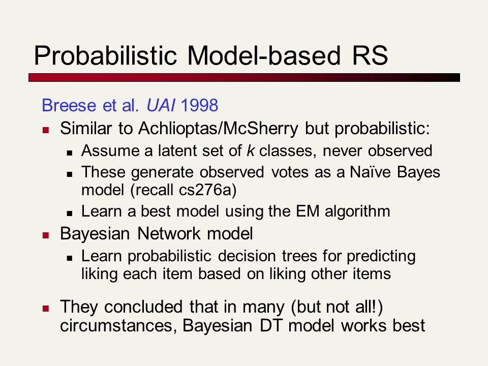 Probabilistic Model-based RS Breese et al. UAI 1998 Similar to Achlioptas/McSherry but probabilistic: Assume a latent set of k classes, never observed