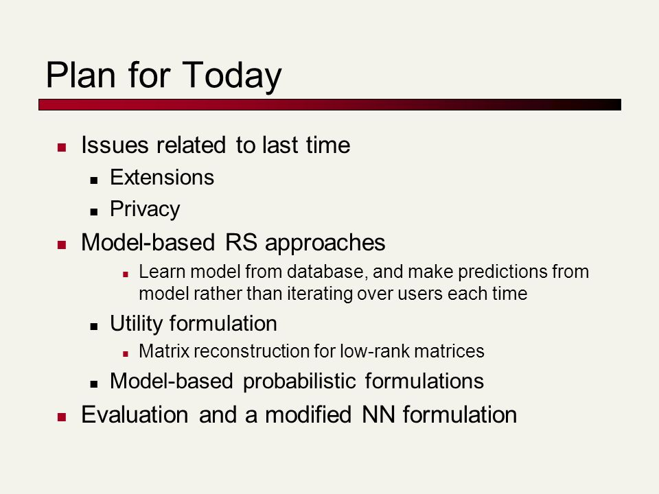 Plan for Today Issues related to last time Extensions Privacy Model-based RS approaches Learn model from database, and make predictions from model rather than iterating over users each time Utility formulation Matrix reconstruction for low-rank matrices Model-based probabilistic formulations Evaluation and a modified NN formulation