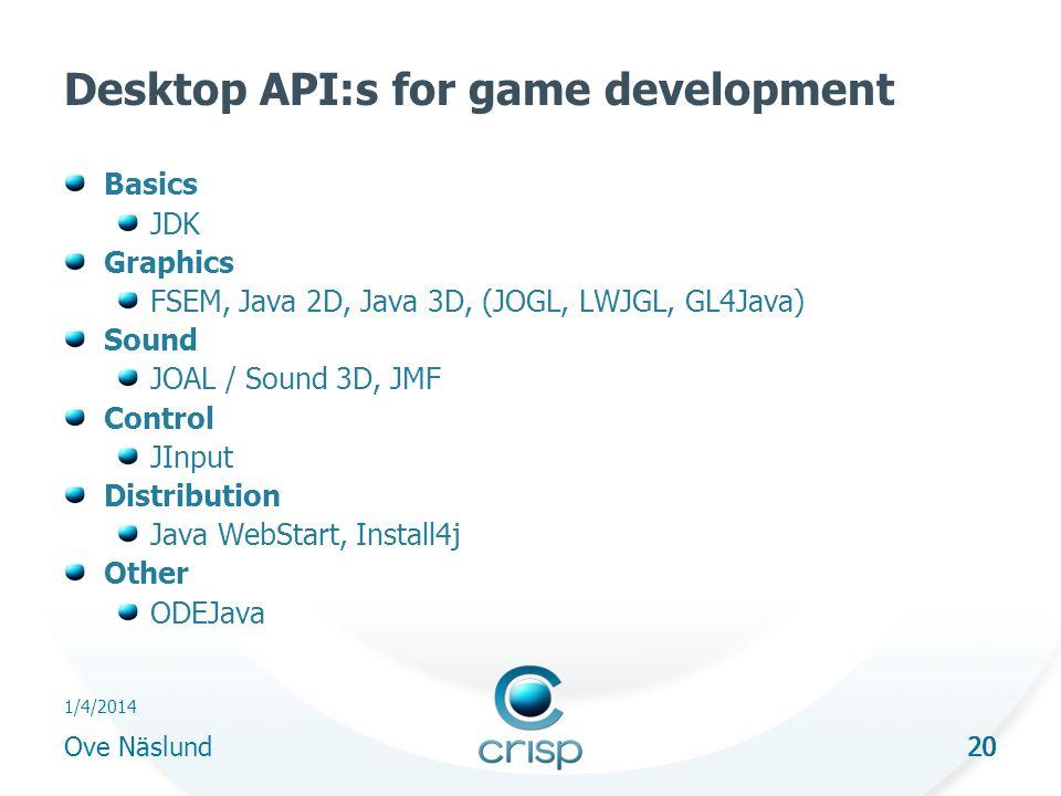 20 1/4/2014 Ove Näslund 20 Desktop API:s for game development Basics JDK Graphics FSEM, Java 2D, Java 3D, (JOGL, LWJGL, GL4Java) Sound JOAL / Sound 3D, JMF Control JInput Distribution Java WebStart, Install4j Other ODEJava
