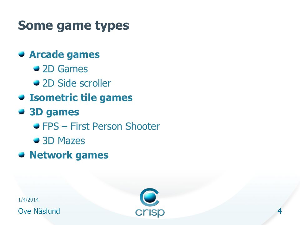 4 1/4/2014 Ove Näslund 4 Some game types Arcade games 2D Games 2D Side scroller Isometric tile games 3D games FPS – First Person Shooter 3D Mazes Network games