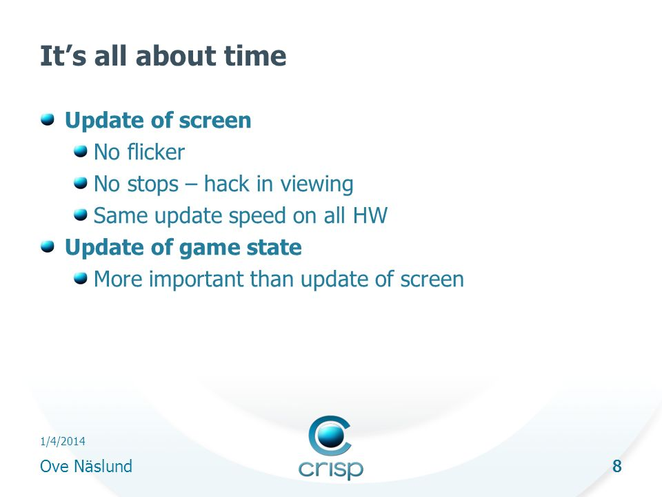 8 1/4/2014 Ove Näslund 8 Its all about time Update of screen No flicker No stops – hack in viewing Same update speed on all HW Update of game state More important than update of screen
