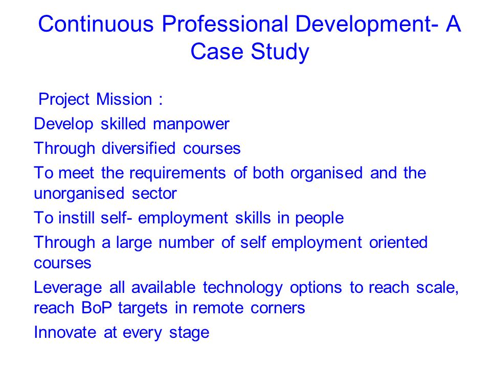 Continuous Professional Development- A Case Study Project Mission : Develop skilled manpower Through diversified courses To meet the requirements of both organised and the unorganised sector To instill self- employment skills in people Through a large number of self employment oriented courses Leverage all available technology options to reach scale, reach BoP targets in remote corners Innovate at every stage