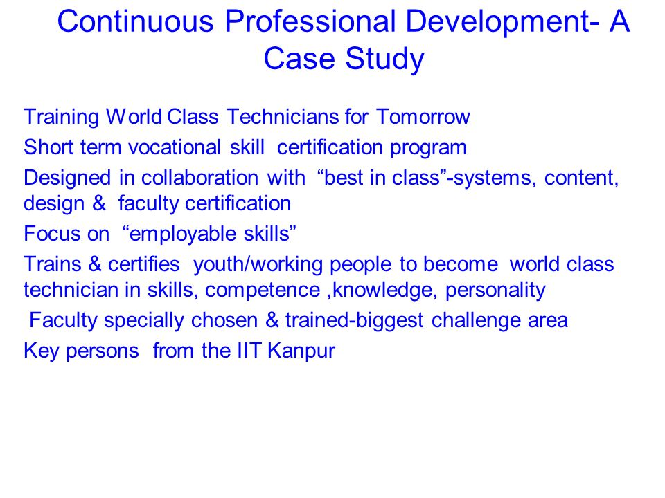 Continuous Professional Development- A Case Study Training World Class Technicians for Tomorrow Short term vocational skill certification program Designed in collaboration with best in class-systems, content, design & faculty certification Focus on employable skills Trains & certifies youth/working people to become world class technician in skills, competence,knowledge, personality Faculty specially chosen & trained-biggest challenge area Key persons from the IIT Kanpur