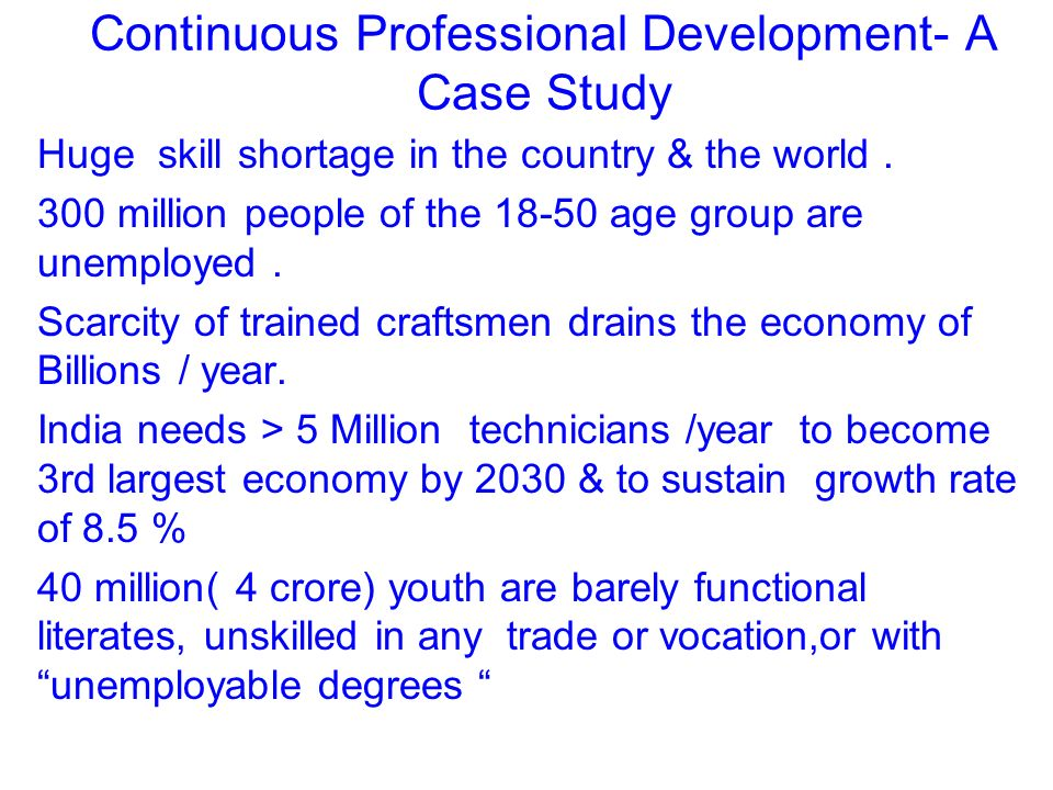 Continuous Professional Development- A Case Study Huge skill shortage in the country & the world. 300 million people of the 18-50 age group are unempl