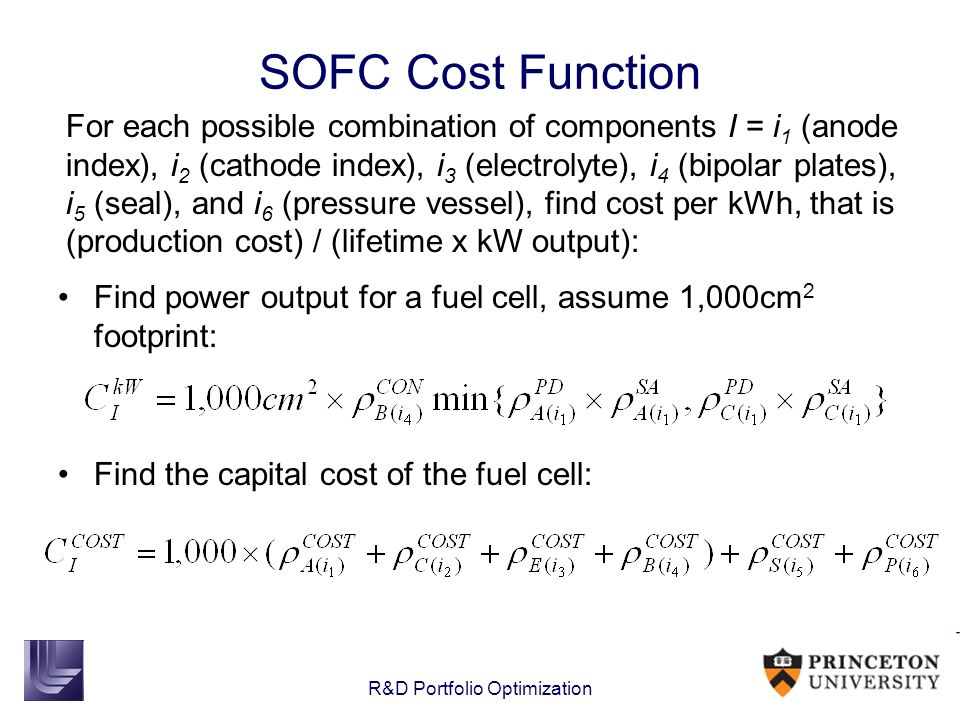R&D Portfolio Optimization SOFC Cost Function Find power output for a fuel cell, assume 1,000cm 2 footprint: Find the capital cost of the fuel cell: F
