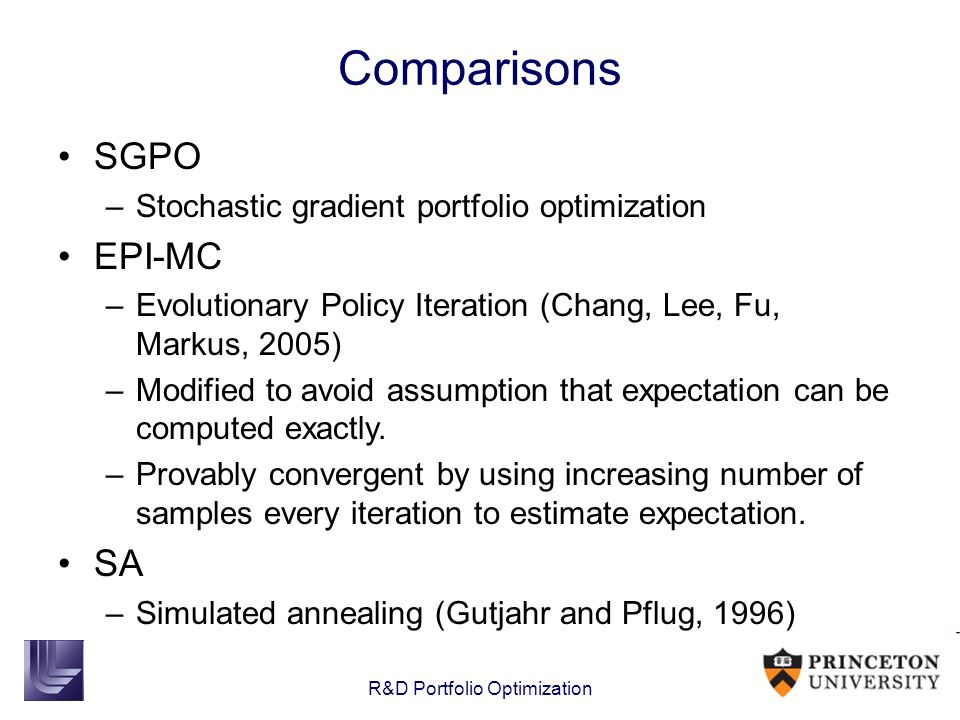 Comparisons SGPO –Stochastic gradient portfolio optimization EPI-MC –Evolutionary Policy Iteration (Chang, Lee, Fu, Markus, 2005) –Modified to avoid a