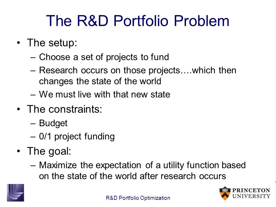 R&D Portfolio Optimization The R&D Portfolio Problem The setup: –Choose a set of projects to fund –Research occurs on those projects….which then chang