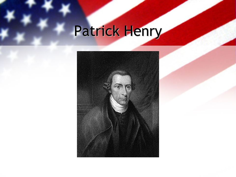 Patrick Henry B. May 29, 1736 D. June 6, 1799 Fiery lawyer from Virginia: taught himself Member of the House of Burgesses Prominent figure in Virginia