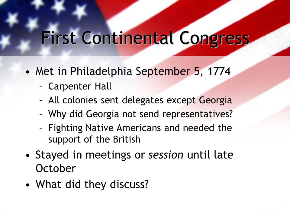 First Continental Congress Met in Philadelphia September 5, 1774 –Carpenter Hall –All colonies sent delegates except Georgia –Why did Georgia not send representatives.