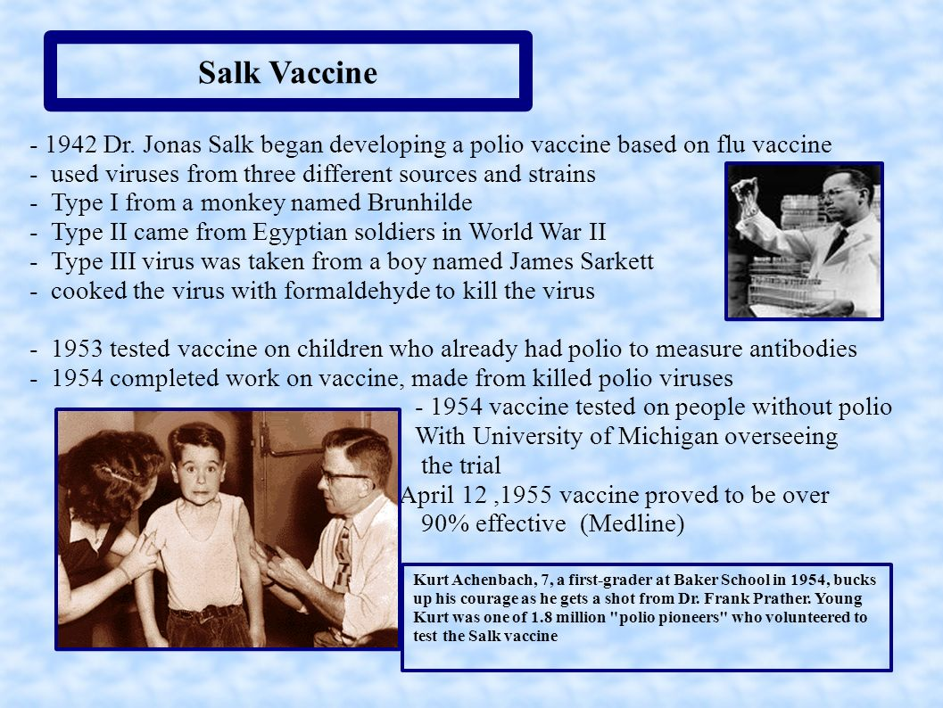 Salk Vaccine - 1942 Dr. Jonas Salk began developing a polio vaccine based on flu vaccine - used viruses from three different sources and strains - Typ