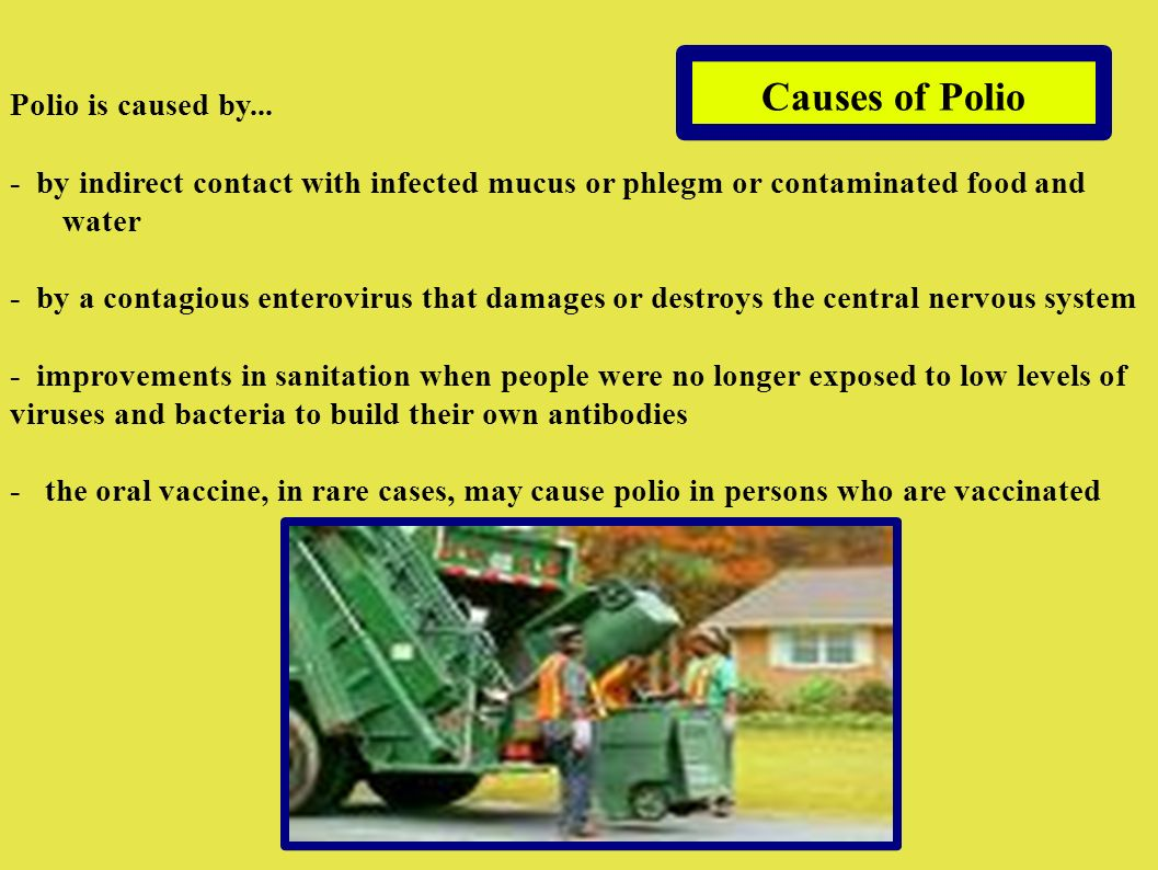 Causes of Polio Polio is caused by... - by indirect contact with infected mucus or phlegm or contaminated food and water - by a contagious enterovirus