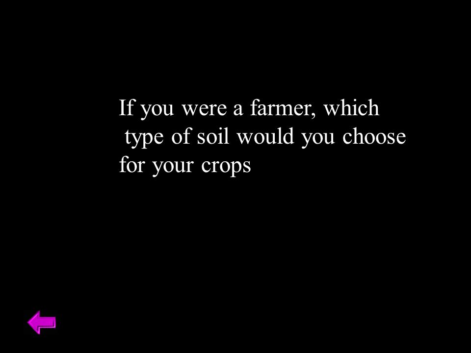 If you were a farmer, which type of soil would you choose for your crops