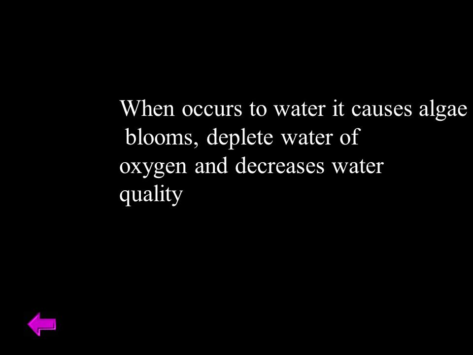 When occurs to water it causes algae blooms, deplete water of oxygen and decreases water quality