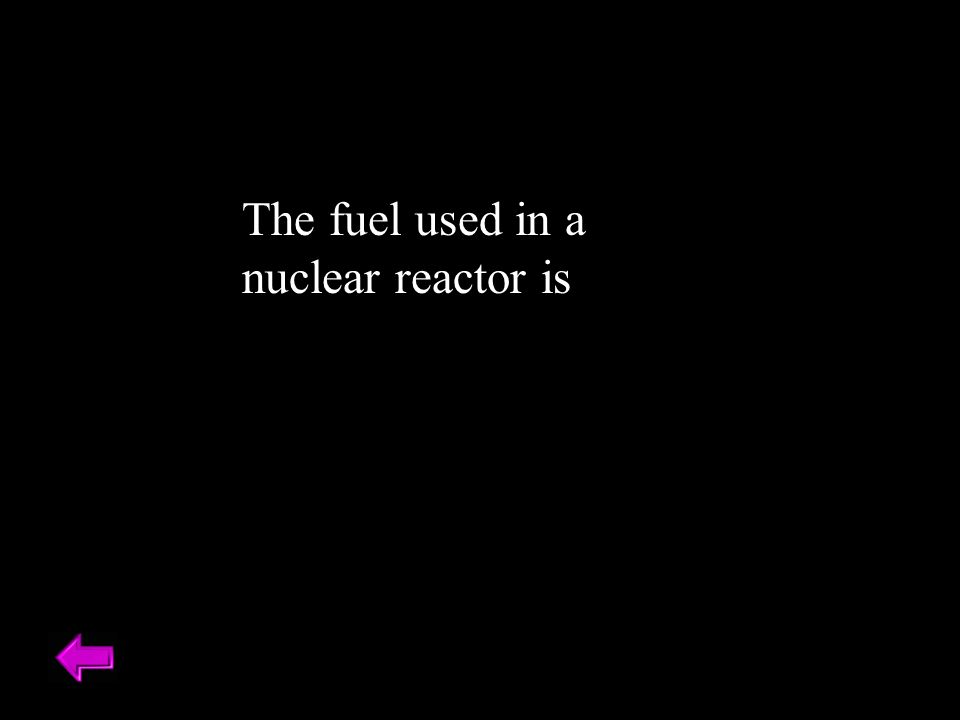 The fuel used in a nuclear reactor is