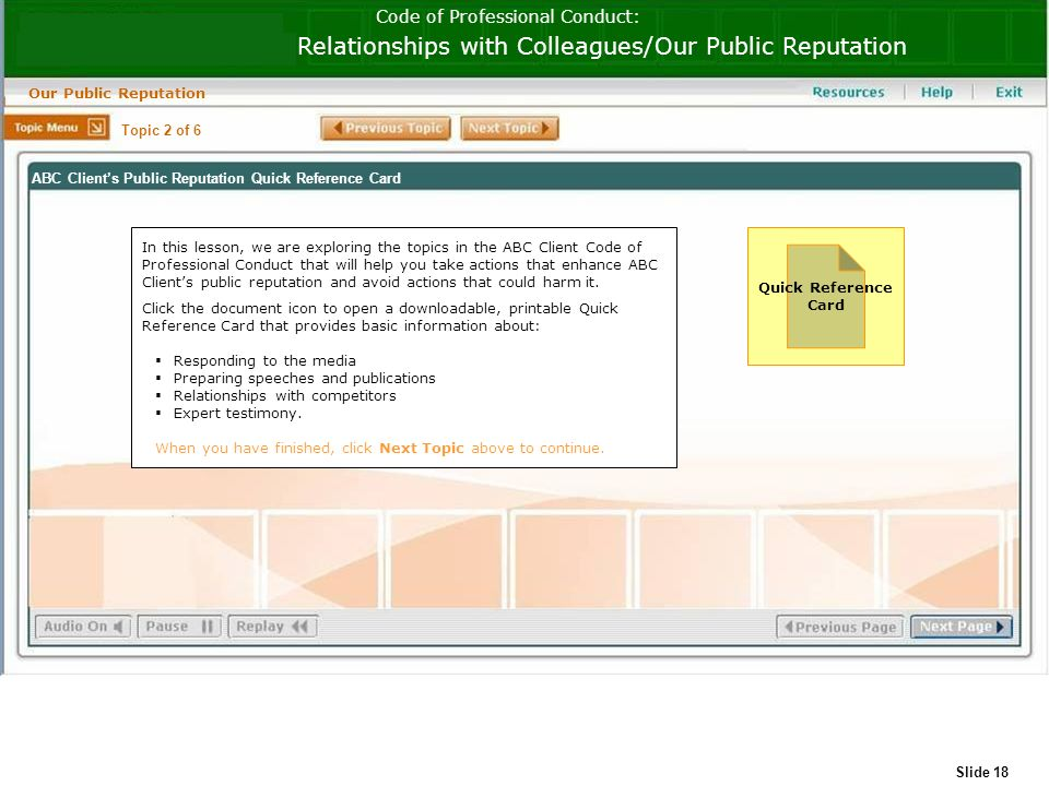 Slide 18 Code of Professional Conduct: Relationships with Colleagues/Our Public Reputation Our Public Reputation Quick Reference Card In this lesson, we are exploring the topics in the ABC Client Code of Professional Conduct that will help you take actions that enhance ABC Clients public reputation and avoid actions that could harm it.