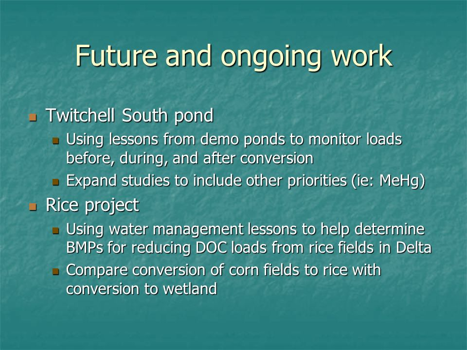 Future and ongoing work Twitchell South pond Twitchell South pond Using lessons from demo ponds to monitor loads before, during, and after conversion Using lessons from demo ponds to monitor loads before, during, and after conversion Expand studies to include other priorities (ie: MeHg) Expand studies to include other priorities (ie: MeHg) Rice project Rice project Using water management lessons to help determine BMPs for reducing DOC loads from rice fields in Delta Using water management lessons to help determine BMPs for reducing DOC loads from rice fields in Delta Compare conversion of corn fields to rice with conversion to wetland Compare conversion of corn fields to rice with conversion to wetland