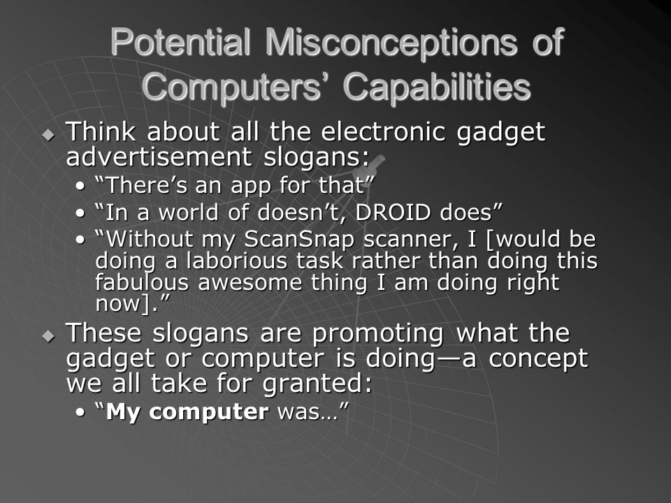 Potential Misconceptions of Computers Capabilities We are all aware of how our latest and greatest computer or electronic gadget does cool things.