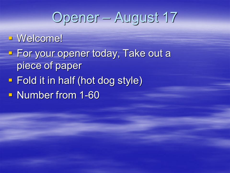 Opener – August 17 Welcome! Welcome! For your opener today, Take out a piece of paper For your opener today, Take out a piece of paper Fold it in half