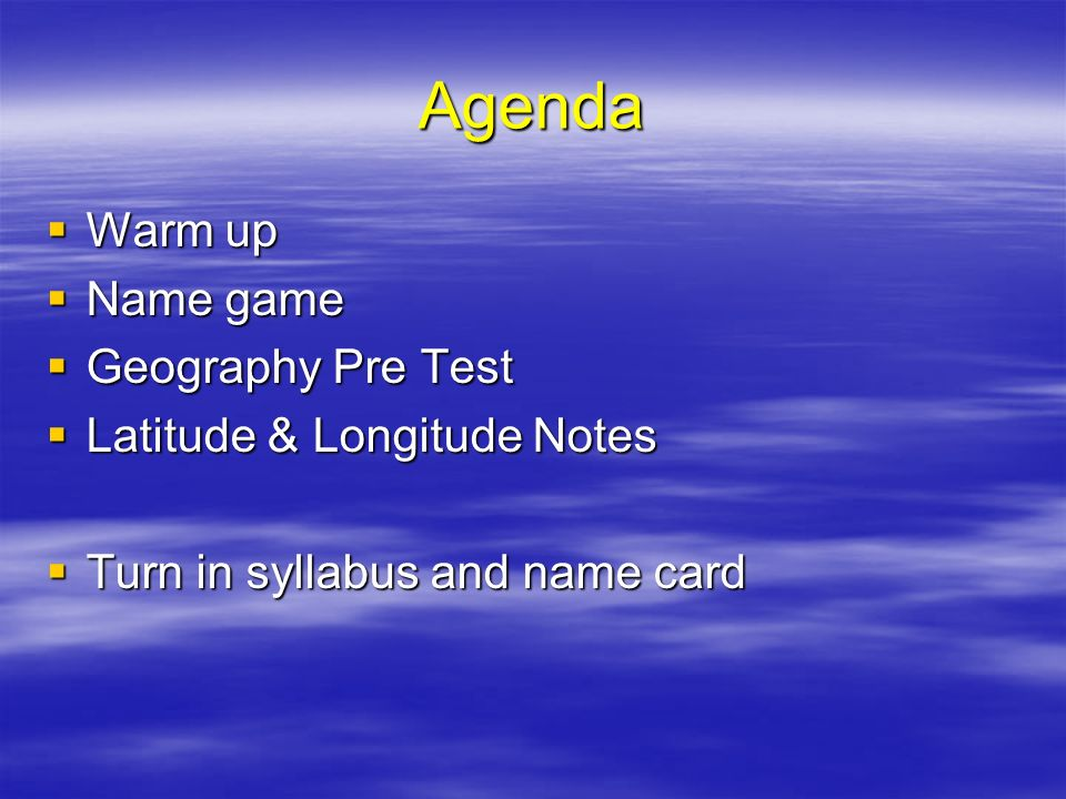 Agenda Warm up Warm up Name game Name game Geography Pre Test Geography Pre Test Latitude & Longitude Notes Latitude & Longitude Notes Turn in syllabu