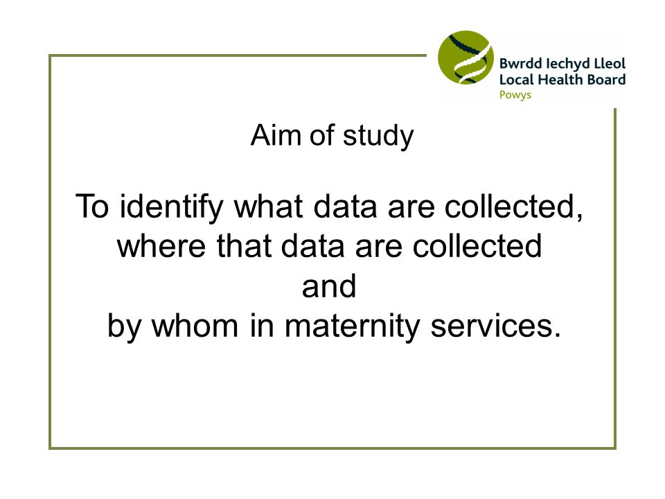 Aim of study To identify what data are collected, where that data are collected and by whom in maternity services.